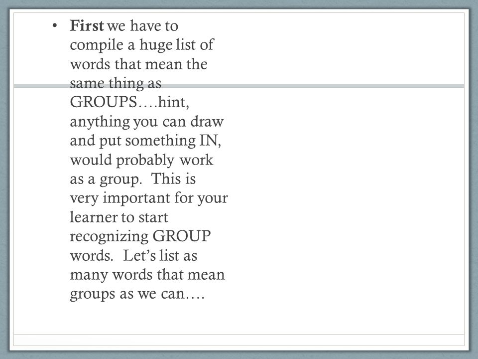 First we have to compile a huge list of words that mean the same thing as GROUPS….hint, anything you can draw and put something IN, would probably work as a group.