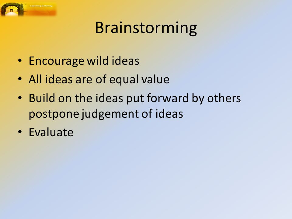 Brainstorming Encourage wild ideas All ideas are of equal value