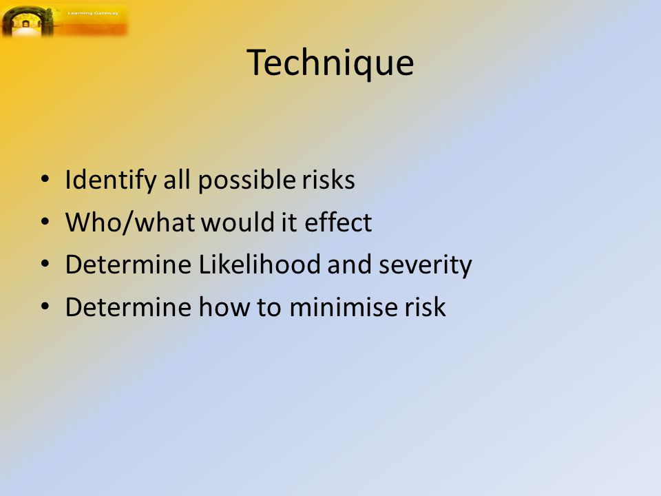 Technique Identify all possible risks Who/what would it effect