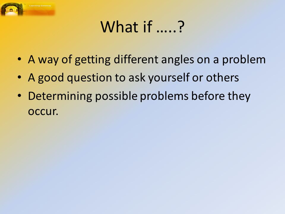 What if ….. A way of getting different angles on a problem
