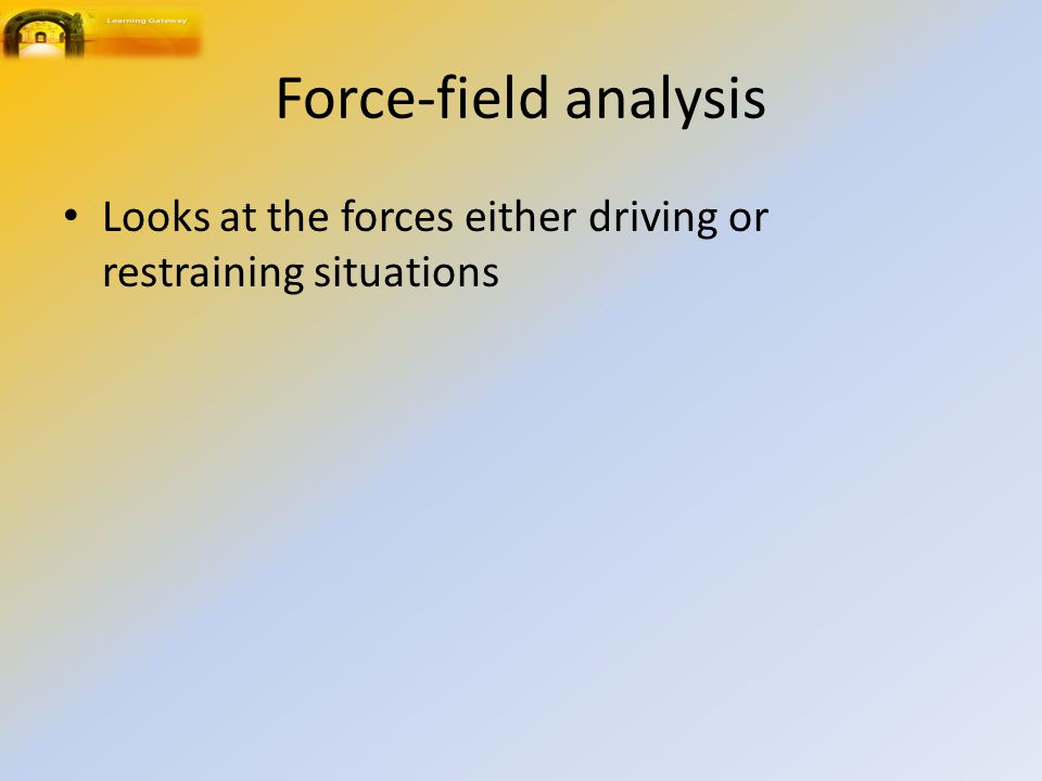 Force-field analysis Looks at the forces either driving or restraining situations