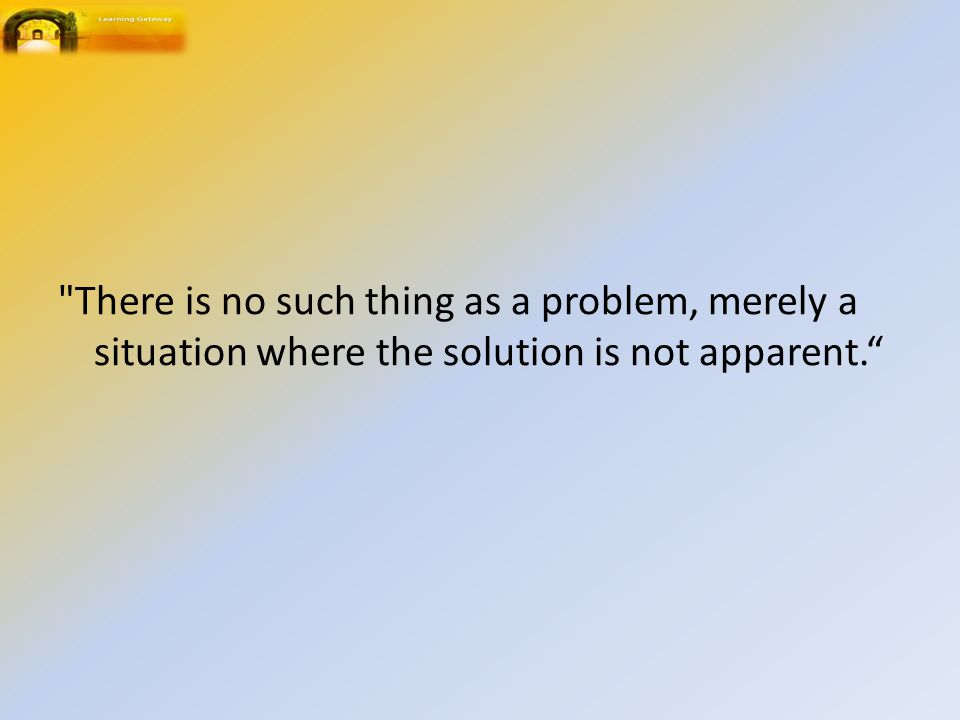 There is no such thing as a problem, merely a situation where the solution is not apparent.