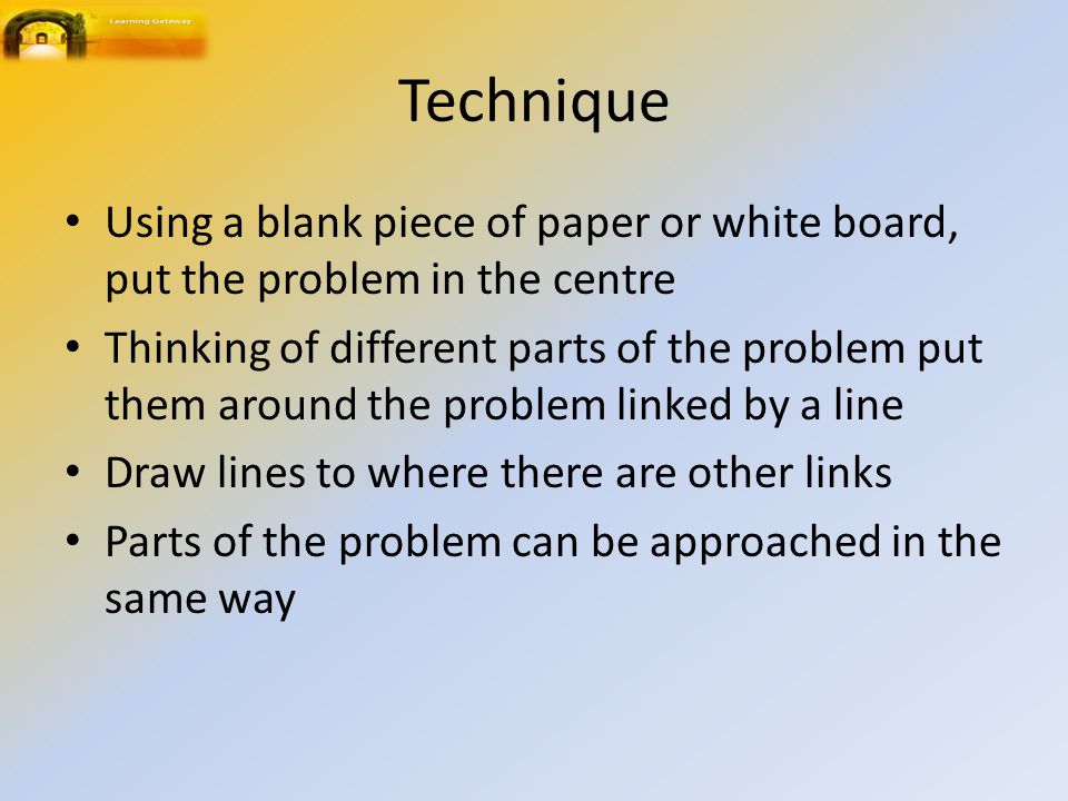 Technique Using a blank piece of paper or white board, put the problem in the centre.