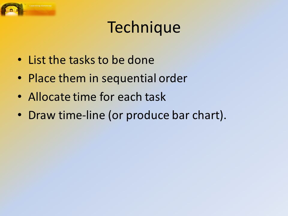 Technique List the tasks to be done Place them in sequential order