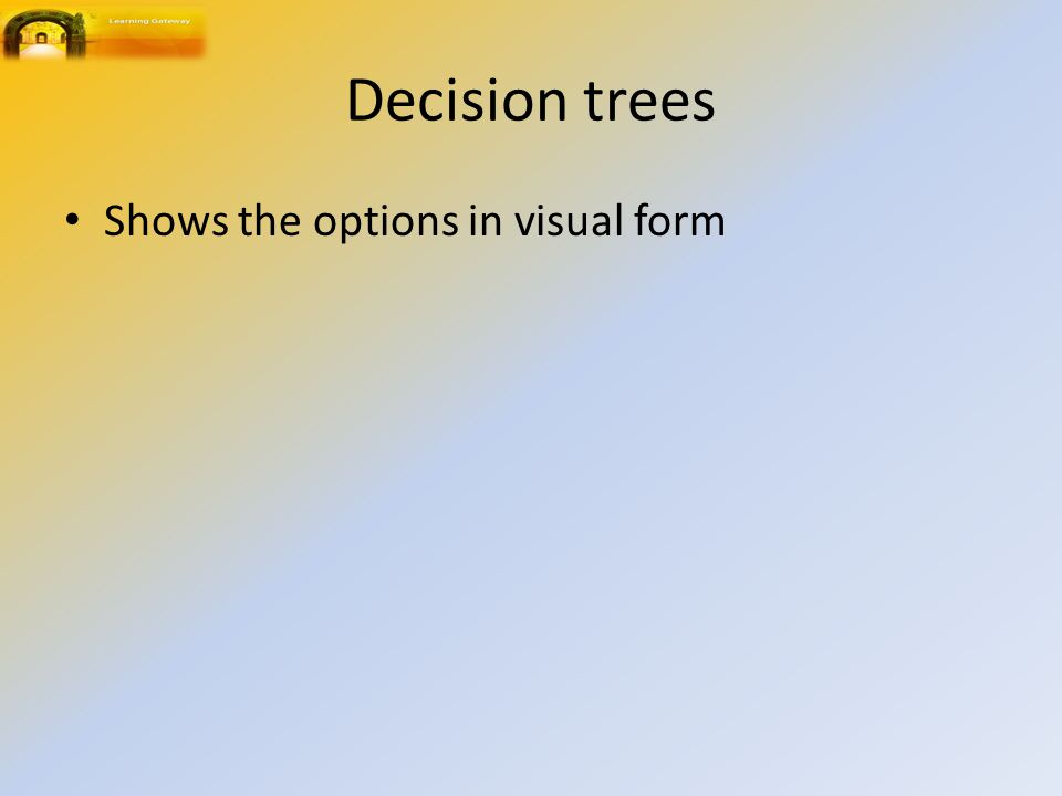 Decision trees Shows the options in visual form