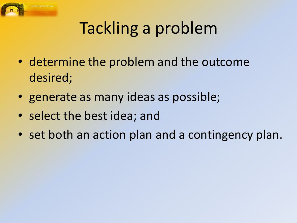 Tackling a problem determine the problem and the outcome desired;
