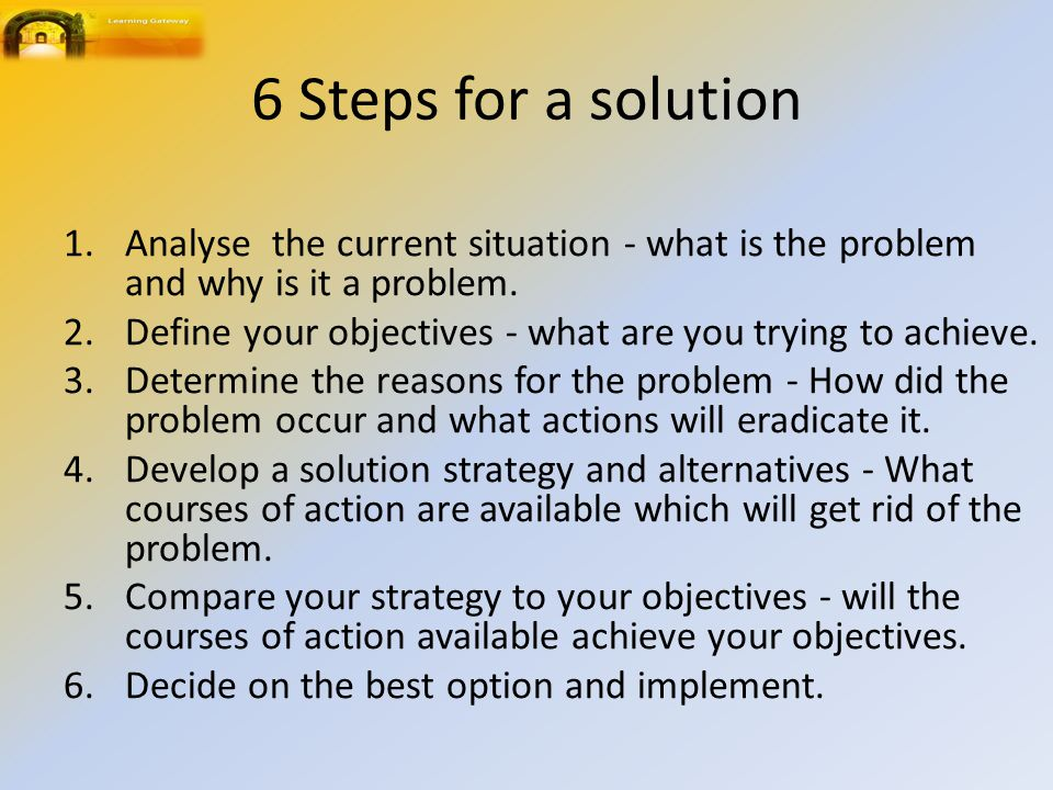 6 Steps for a solution Analyse the current situation - what is the problem and why is it a problem.