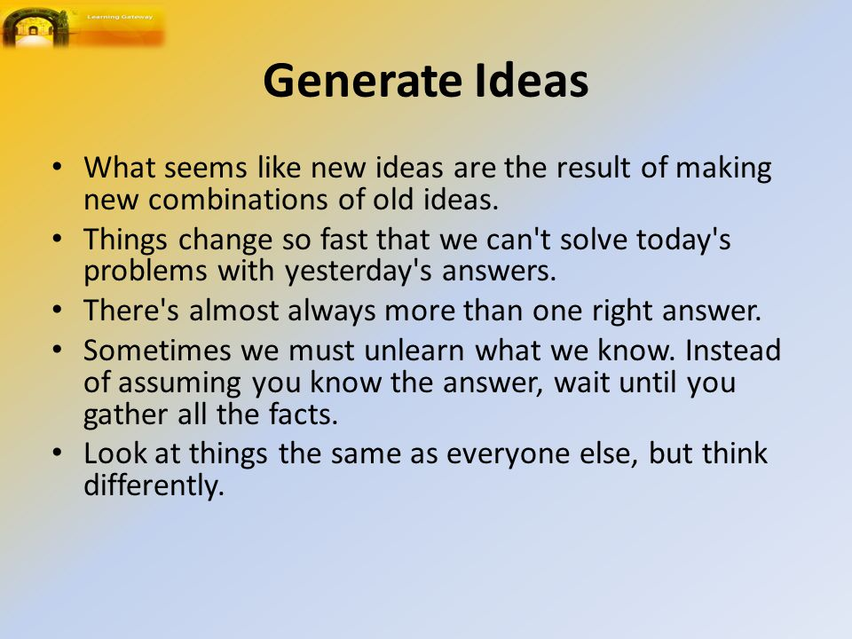 Generate Ideas What seems like new ideas are the result of making new combinations of old ideas.