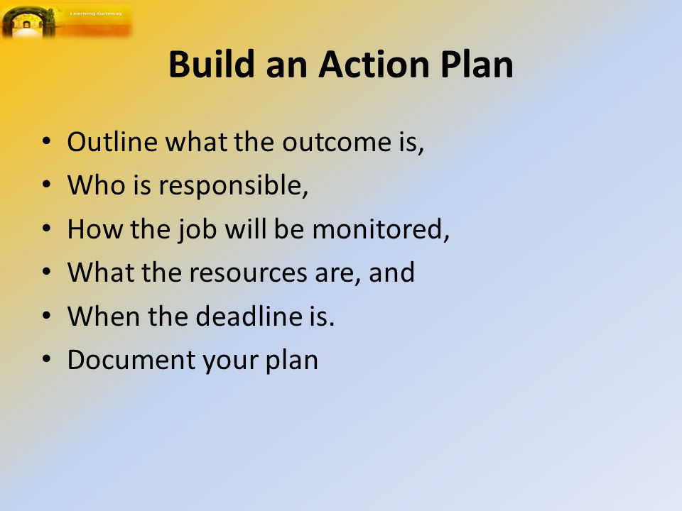 Build an Action Plan Outline what the outcome is, Who is responsible,