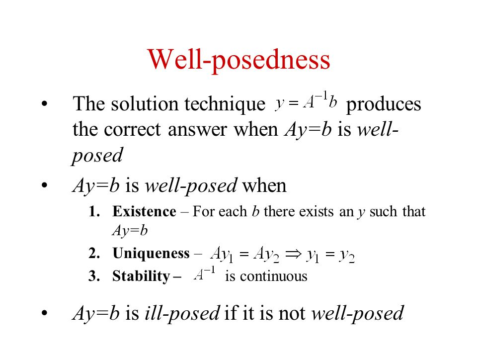 Well-posedness The solution technique produces the correct answer when Ay=b is well-posed.