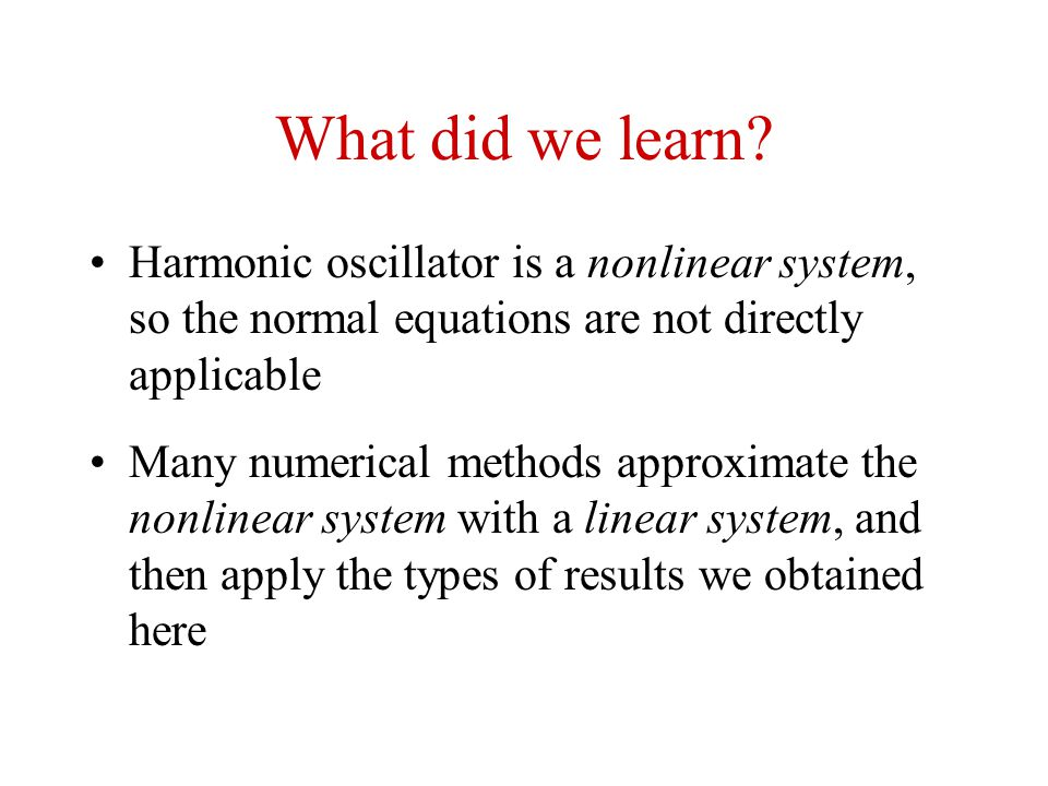 What did we learn Harmonic oscillator is a nonlinear system, so the normal equations are not directly applicable.