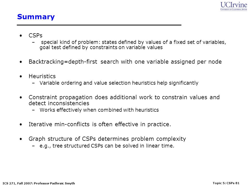 Summary CSPs. special kind of problem: states defined by values of a fixed set of variables, goal test defined by constraints on variable values.