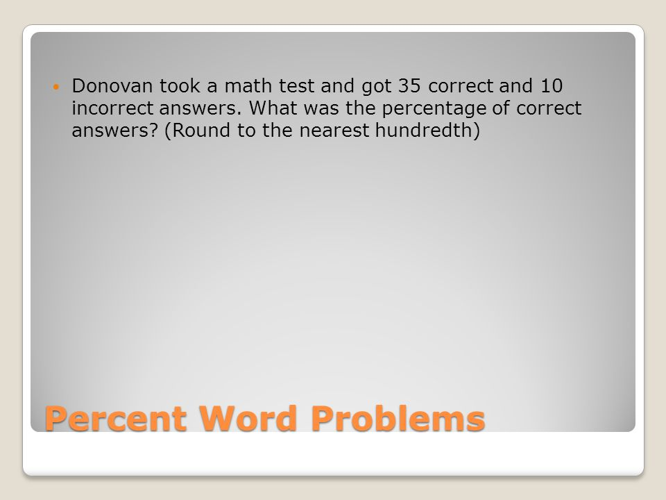 Donovan took a math test and got 35 correct and 10 incorrect answers