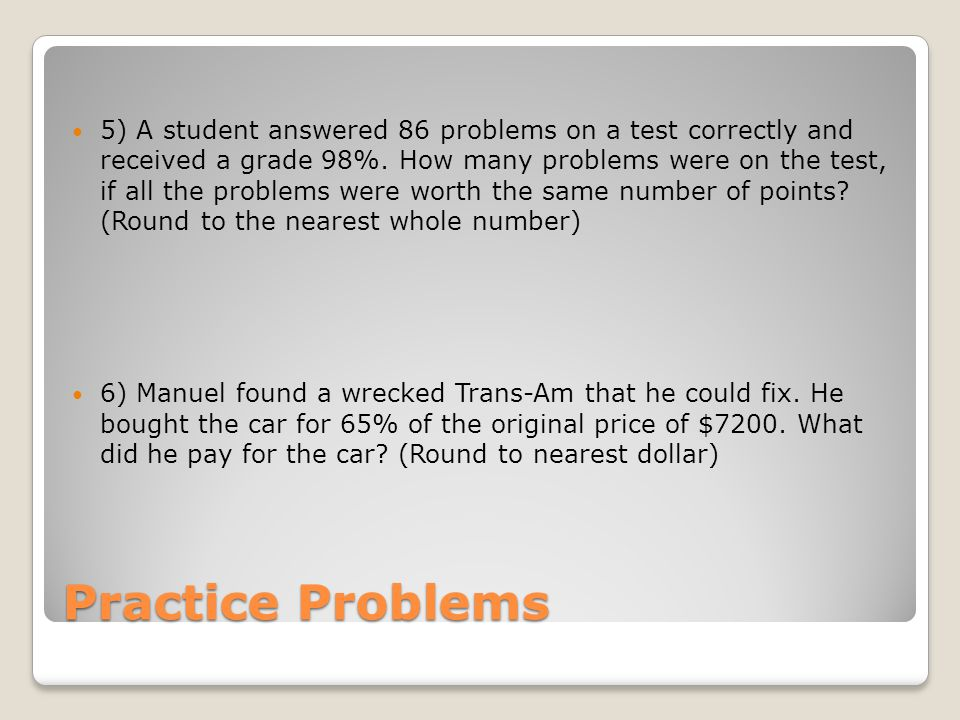 5) A student answered 86 problems on a test correctly and received a grade 98%. How many problems were on the test, if all the problems were worth the same number of points (Round to the nearest whole number)