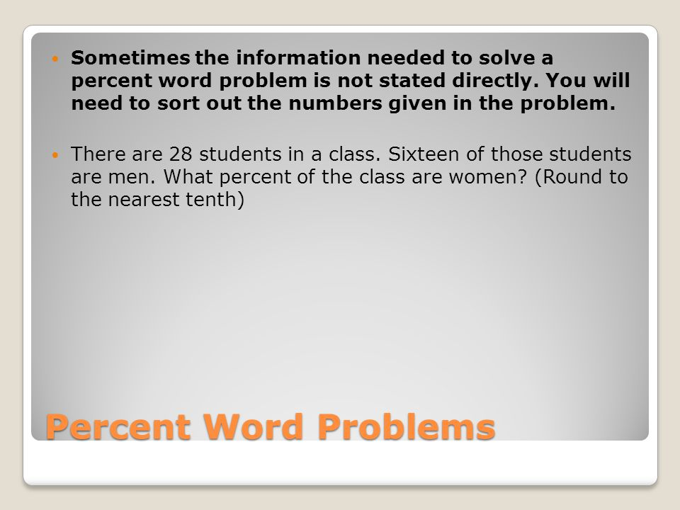 Sometimes the information needed to solve a percent word problem is not stated directly. You will need to sort out the numbers given in the problem.
