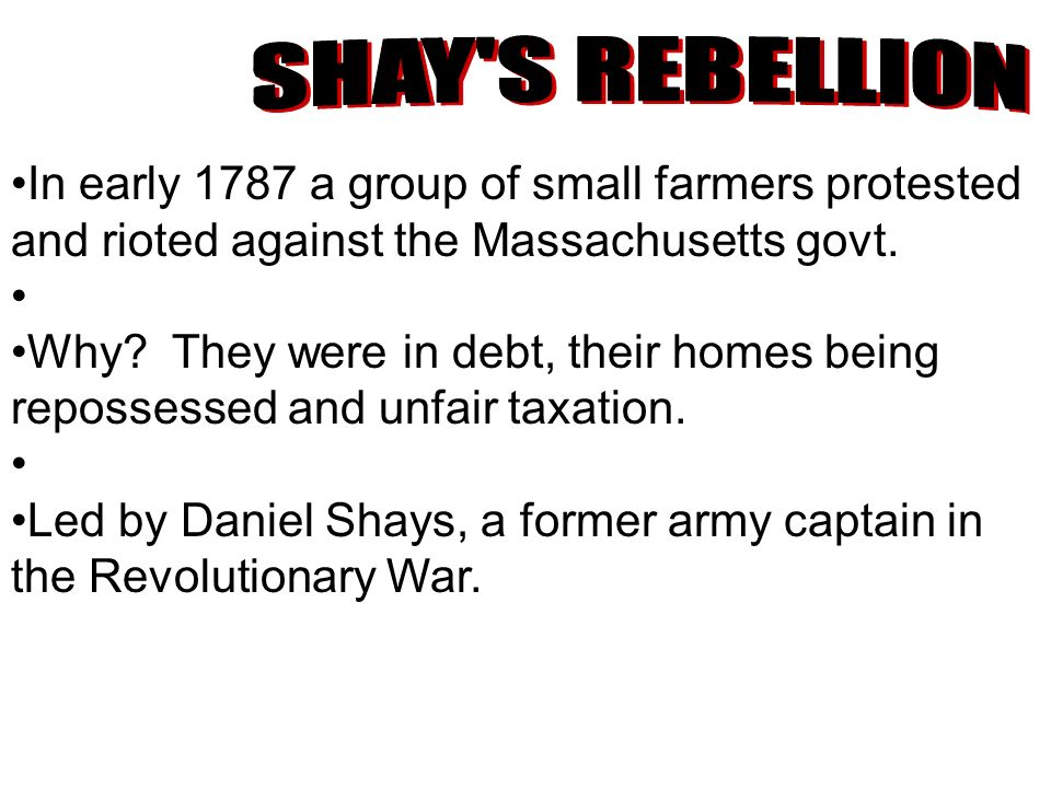 SHAY S REBELLION In early 1787 a group of small farmers protested and rioted against the Massachusetts govt.