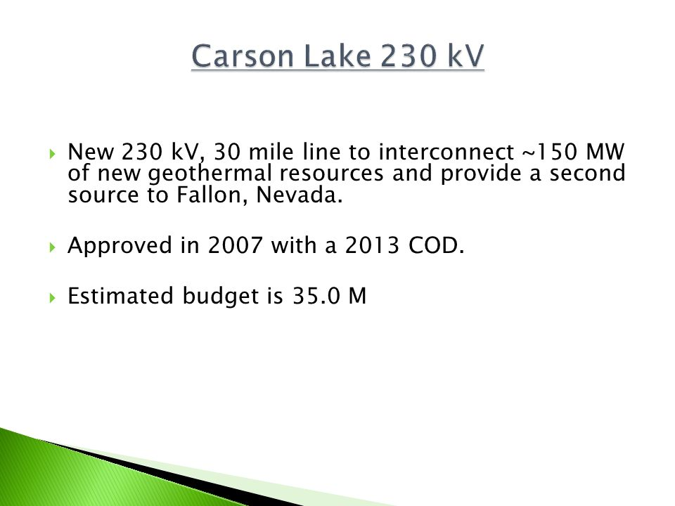 Carson Lake 230 kVNew 230 kV, 30 mile line to interconnect ~150 MW of new geothermal resources and provide a second source to Fallon, Nevada.