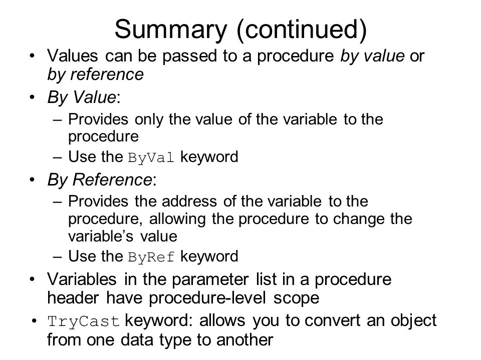 Summary (continued) Values can be passed to a procedure by value or by reference. By Value: