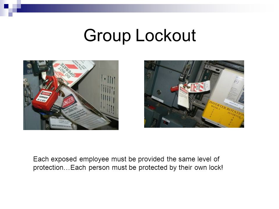 Group Lockout Each exposed employee must be provided the same level of protection…Each person must be protected by their own lock!