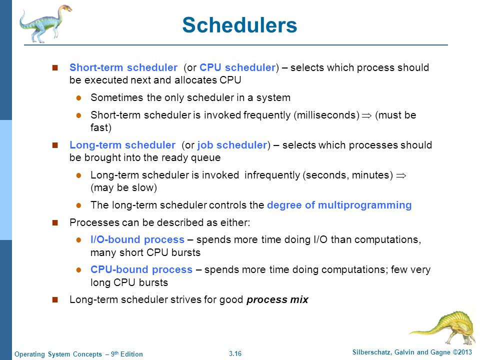 Schedulers Short-term scheduler (or CPU scheduler) – selects which process should be executed next and allocates CPU.