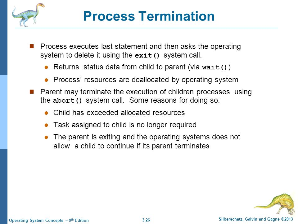 Process Termination Process executes last statement and then asks the operating system to delete it using the exit() system call.