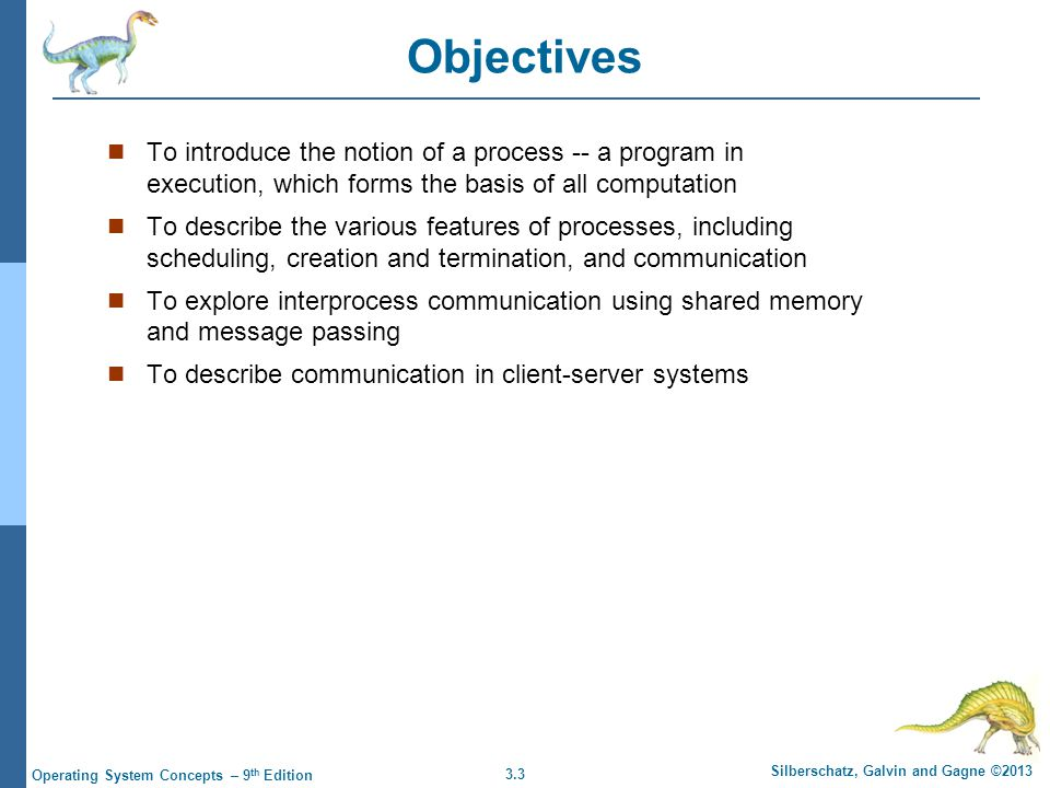 Objectives To introduce the notion of a process -- a program in execution, which forms the basis of all computation.