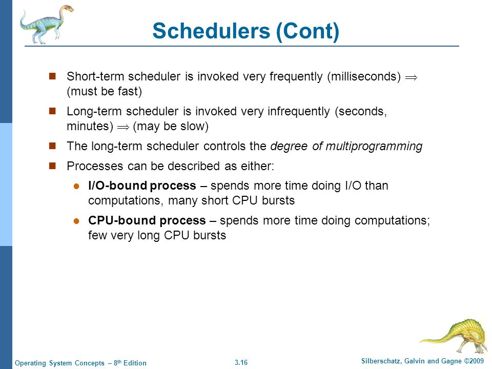 Schedulers (Cont) Short-term scheduler is invoked very frequently (milliseconds)  (must be fast)