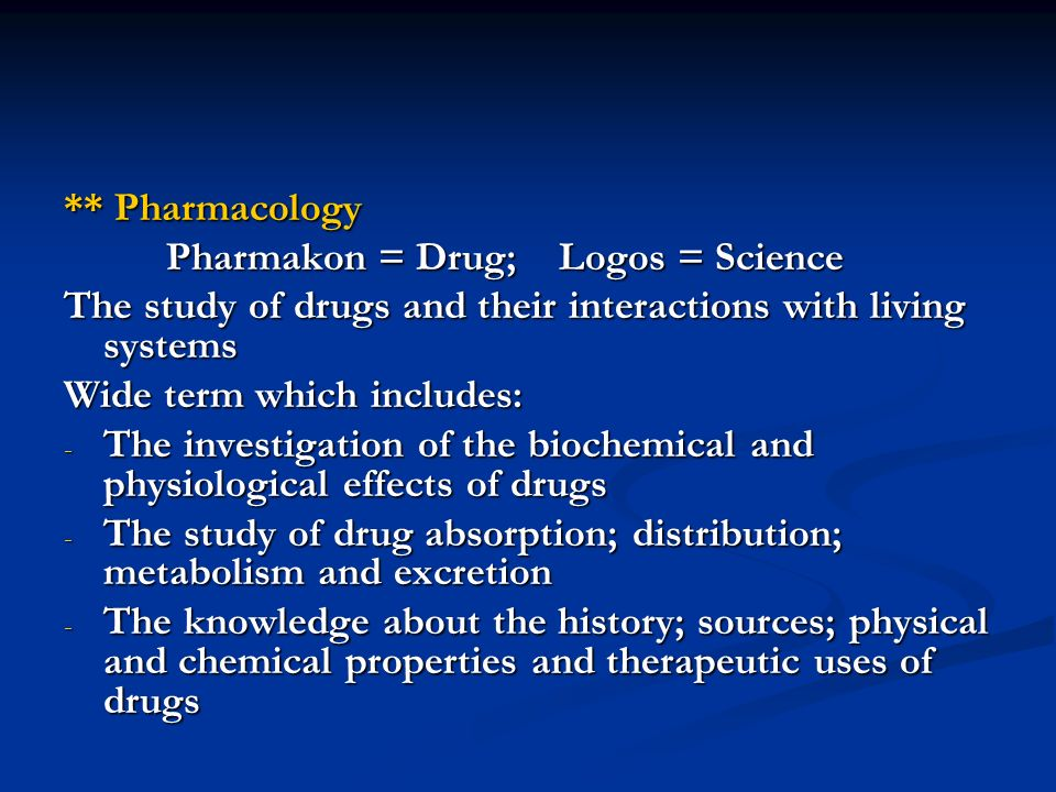 ** Pharmacology Pharmakon = Drug; Logos = Science. The study of drugs and their interactions with living systems.