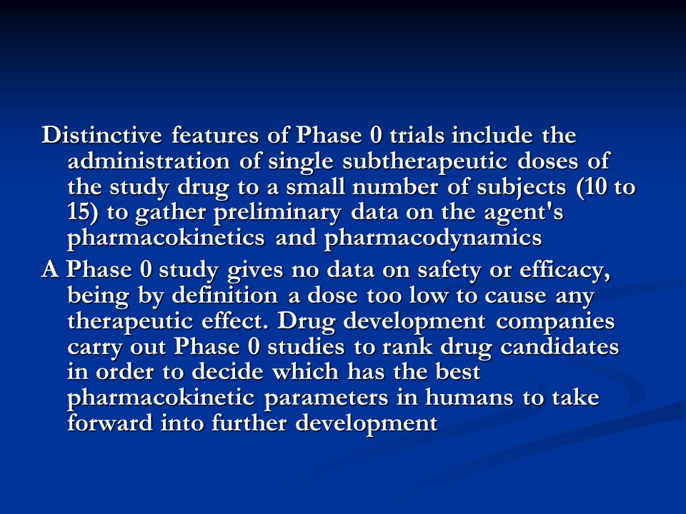 Distinctive features of Phase 0 trials include the administration of single subtherapeutic doses of the study drug to a small number of subjects (10 to 15) to gather preliminary data on the agent s pharmacokinetics and pharmacodynamics