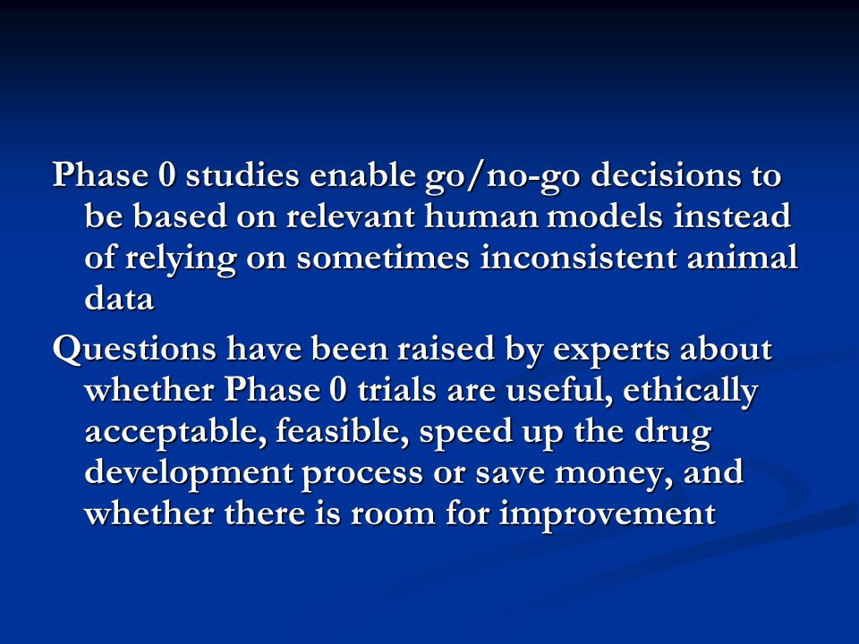 Phase 0 studies enable go/no-go decisions to be based on relevant human models instead of relying on sometimes inconsistent animal data