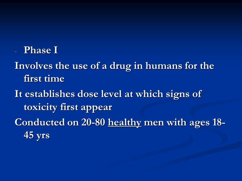 Phase I Involves the use of a drug in humans for the first time. It establishes dose level at which signs of toxicity first appear.