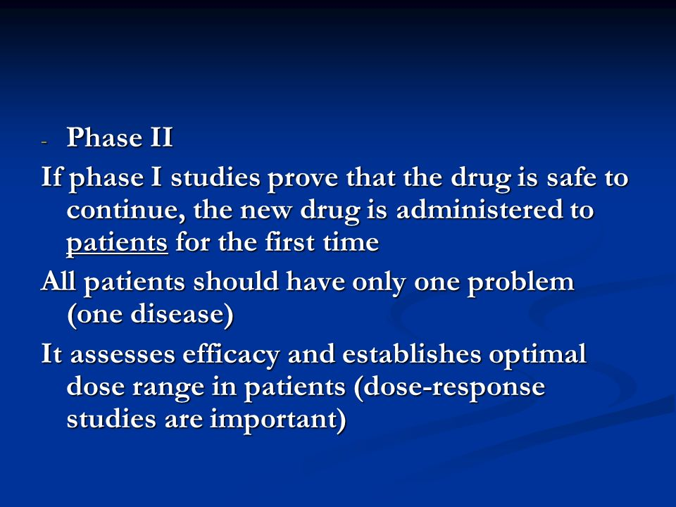 Phase II If phase I studies prove that the drug is safe to continue, the new drug is administered to patients for the first time.