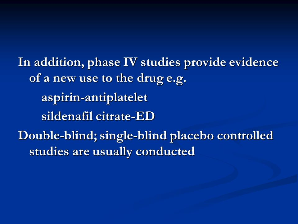 In addition, phase IV studies provide evidence of a new use to the drug e.g.