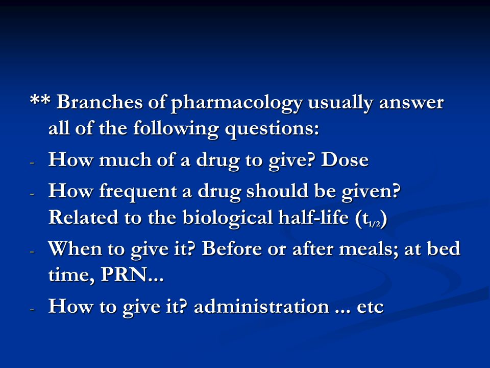** Branches of pharmacology usually answer all of the following questions: