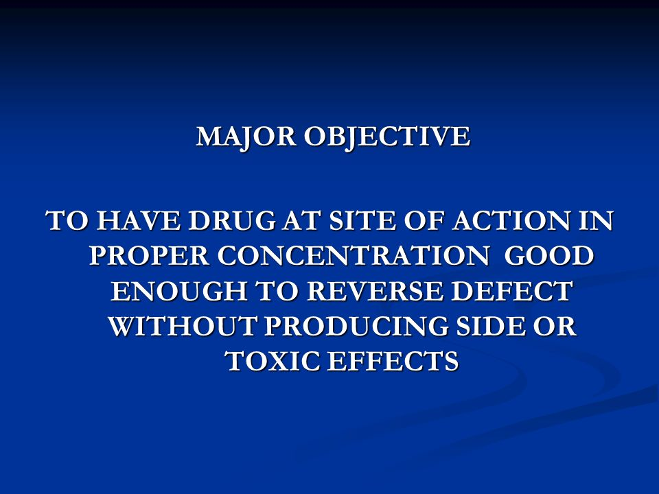 MAJOR OBJECTIVE TO HAVE DRUG AT SITE OF ACTION IN PROPER CONCENTRATION GOOD ENOUGH TO REVERSE DEFECT WITHOUT PRODUCING SIDE OR TOXIC EFFECTS.