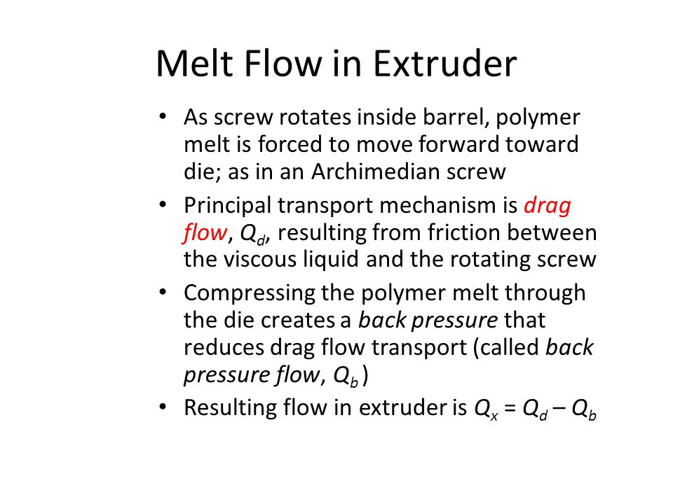 Melt Flow in Extruder As screw rotates inside barrel, polymer melt is forced to move forward toward die; as in an Archimedian screw.