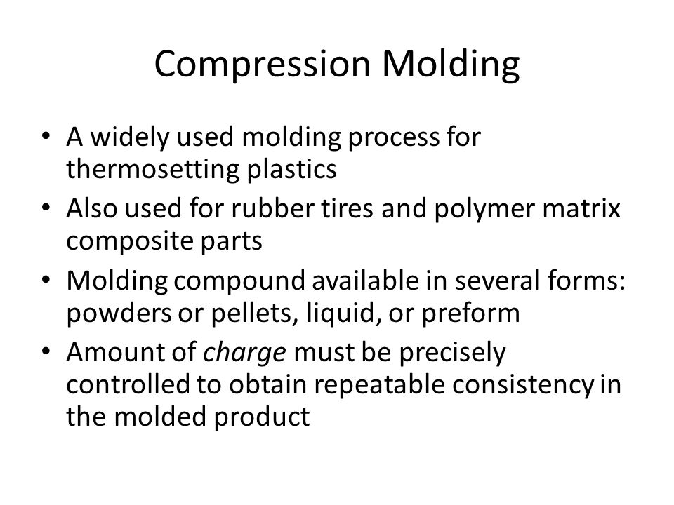 Compression Molding A widely used molding process for thermosetting plastics. Also used for rubber tires and polymer matrix composite parts.