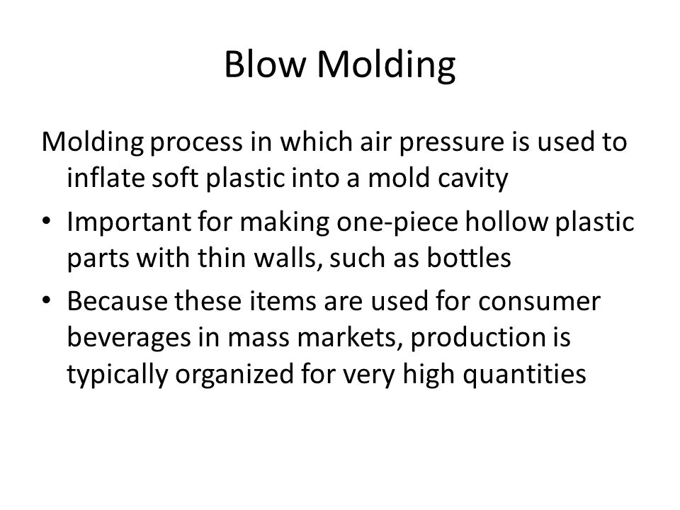 Blow Molding Molding process in which air pressure is used to inflate soft plastic into a mold cavity.