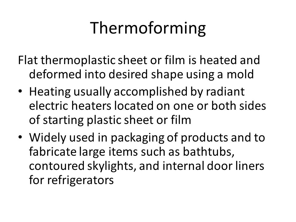 Thermoforming Flat thermoplastic sheet or film is heated and deformed into desired shape using a mold.