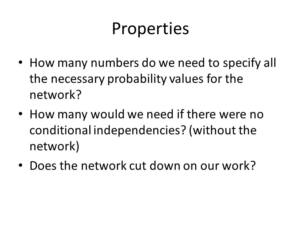Properties How many numbers do we need to specify all the necessary probability values for the network