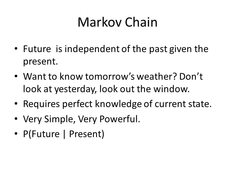 Markov Chain Future is independent of the past given the present.