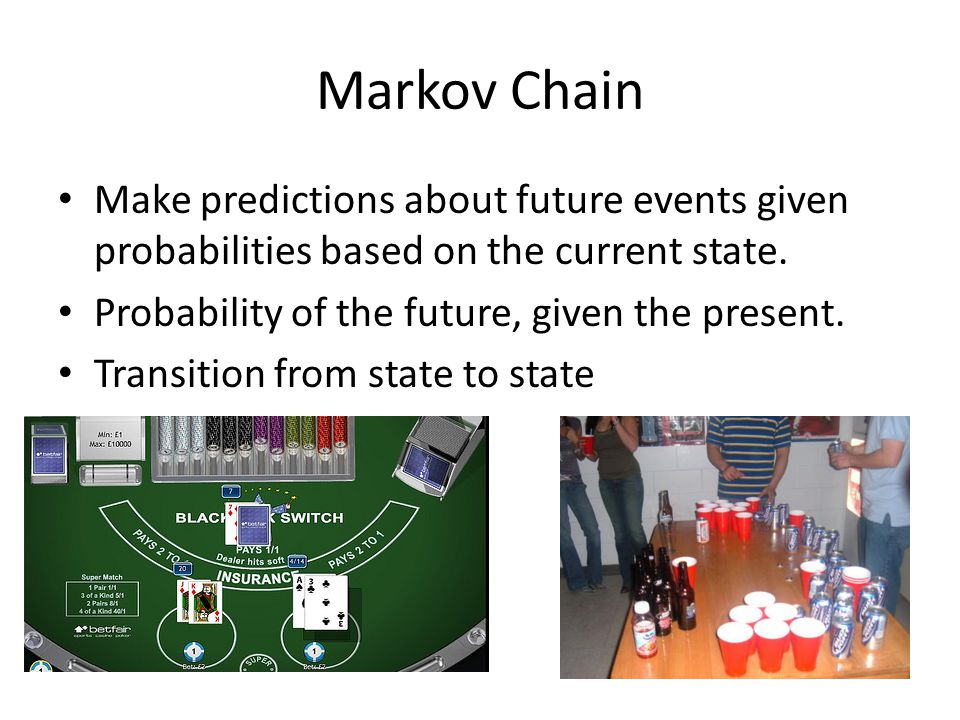 Markov Chain Make predictions about future events given probabilities based on the current state. Probability of the future, given the present.