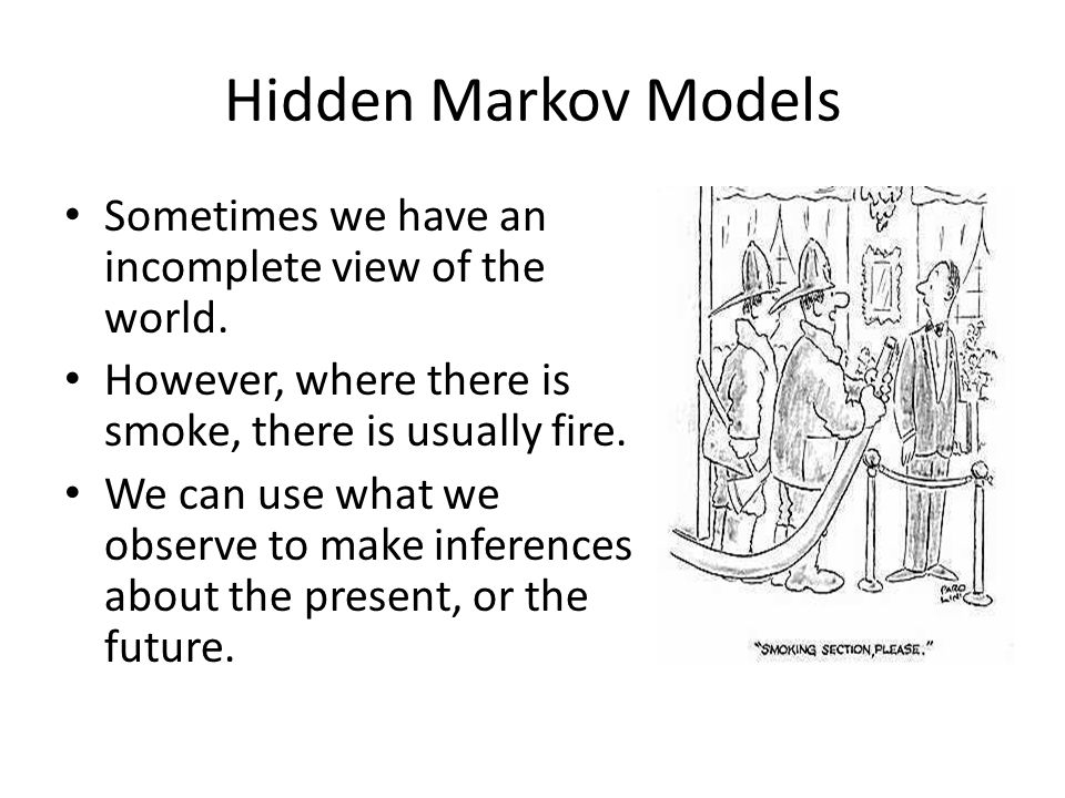 Hidden Markov Models Sometimes we have an incomplete view of the world. However, where there is smoke, there is usually fire.