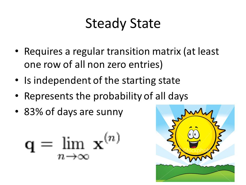 Steady State Requires a regular transition matrix (at least one row of all non zero entries) Is independent of the starting state.