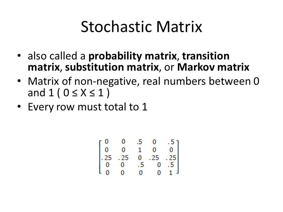 Stochastic Matrix also called a probability matrix, transition matrix, substitution matrix, or Markov matrix.