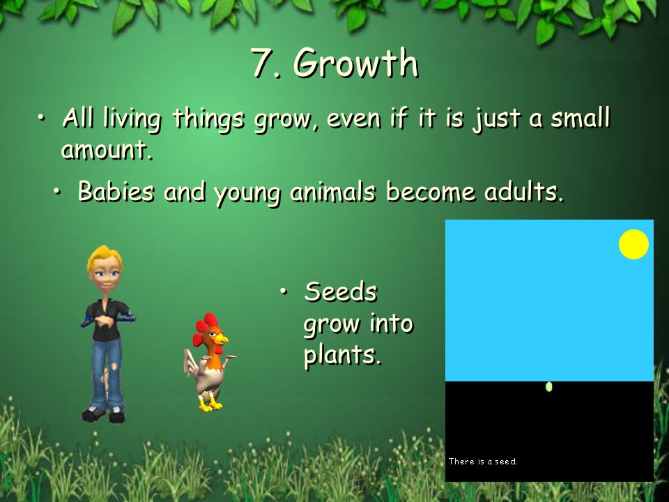 7. Growth All living things grow, even if it is just a small amount.