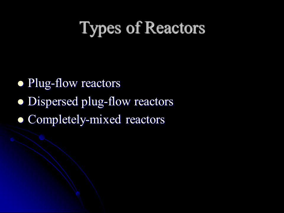 Types of Reactors Plug-flow reactors Dispersed plug-flow reactors