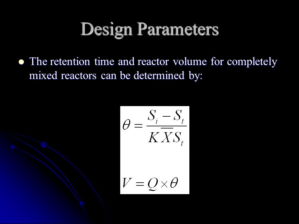 Design Parameters The retention time and reactor volume for completely mixed reactors can be determined by: