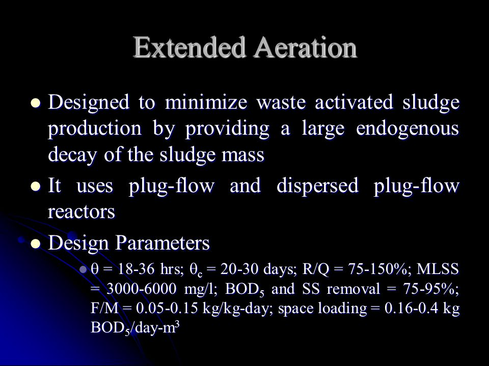Extended Aeration Designed to minimize waste activated sludge production by providing a large endogenous decay of the sludge mass.