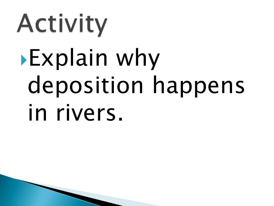 Activity Explain why deposition happens in rivers.